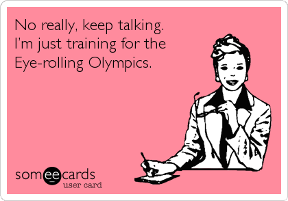 No really, keep talking. I'm just training for the Eye-rolling Olympics.