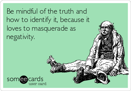 Be mindful of the truth and how to identify it, because it loves to masquerade as negativity.