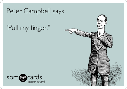 """Peter Campbell says  """"Pull my finger."""""""