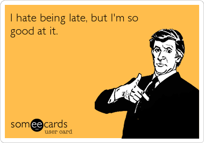 I hate being late, but I'm so good at it.