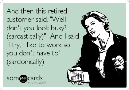 "And then this retired customer said, ""Well don't you look busy? (sarcastically)""  And I said ""I try, I like to work so you don't have to"" (sardonically)"