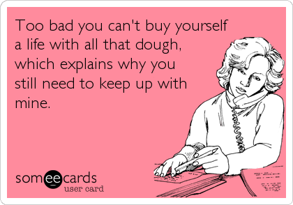 Too bad you can't buy yourself a life with all that dough, which explains why you still need to keep up with mine.