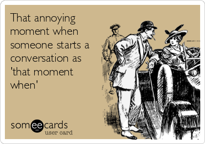 That annoying moment when someone starts a conversation as 'that moment when'