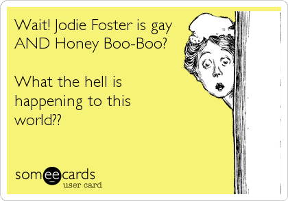 Wait! Jodie Foster is gay AND Honey Boo-Boo?  What the hell is happening to this world??