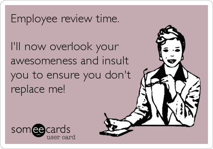 Employee review time.  I'll now overlook your awesomeness and insult you to ensure you don't replace me!