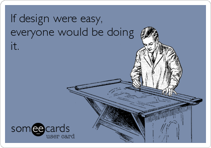 If design were easy, everyone would be doing it.