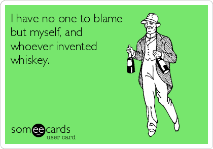 I have no one to blame but myself, and whoever invented whiskey.