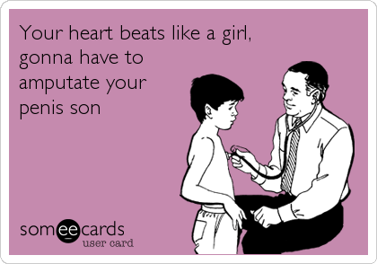 Your heart beats like a girl, gonna have to amputate your penis son