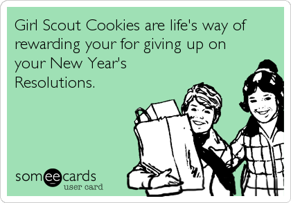 Girl Scout Cookies are life's way of rewarding your for giving up on your New Year's Resolutions.