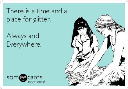 There is a time and a place for glitter.   Always and Everywhere.