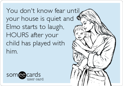 You don't know fear until your house is quiet and Elmo starts to laugh, HOURS after your child has played with him.