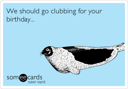 We should go clubbing for your birthday...