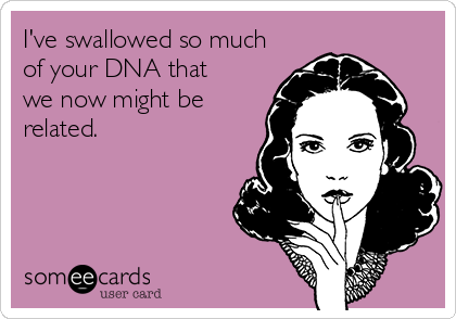 I've swallowed so much of your DNA that we now might be related.