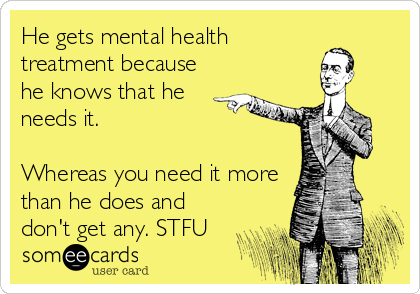 He gets mental health treatment because he knows that he needs it.  Whereas you need it more than he does and don't get any. STF
