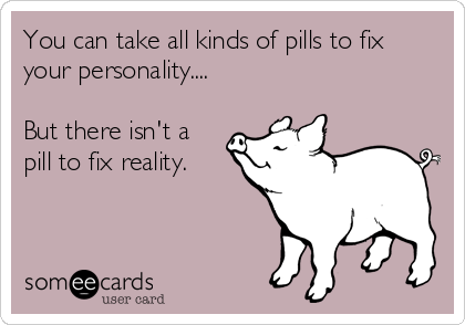 You can take all kinds of pills to fix your personality....  But there isn't a pill to fix reality.