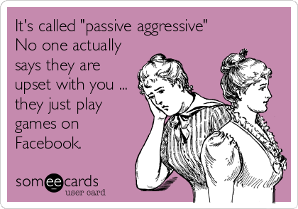 """It's called """"passive aggressive""""  No one actually says they are upset with you ... they just play games on Facebook."""
