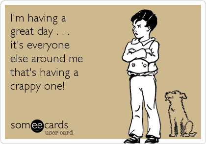 I'm having a  great day . . . it's everyone  else around me that's having a crappy one!