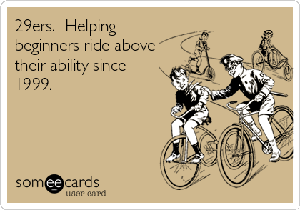 29ers.  Helping beginners ride above their ability since 1999.