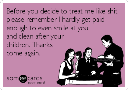 Before you decide to treat me like shit, please remember I hardly get paid enough to even smile at you and clean after your children. Thanks, co