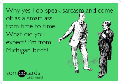 Why yes I do speak sarcasm and come off as a smart ass from time to time. What did you expect? I'm from Michigan bitch!