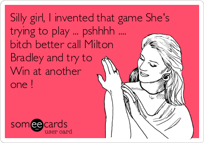 Silly girl, I invented that game She's trying to play ... pshhhh .... bitch better call Milton Bradley and try to Win at another one !
