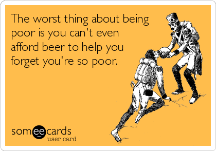 The worst thing about being poor is you can't even afford beer to help you forget you're so poor.