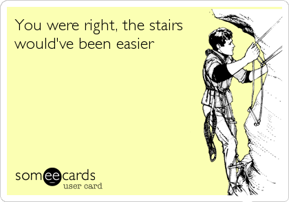 You were right, the stairs would've been easier