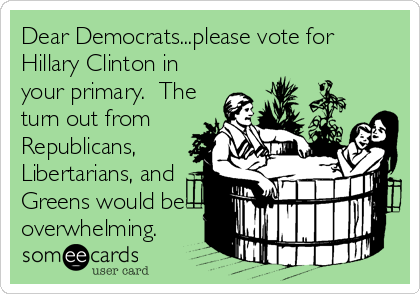 Dear Democrats...please vote for Hillary Clinton in your primary.  The turn out from Republicans, Libertarians, and Greens would be overwhelming.