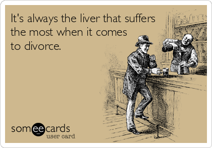 It's always the liver that suffers the most when it comes to divorce.
