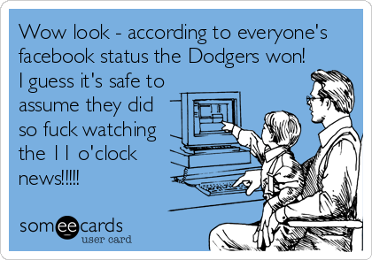 Wow look - according to everyone's facebook status the Dodgers won! I guess it's safe to assume they did so fuck watching the 11 o'clock news!!!!!