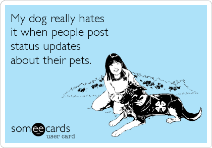 My dog really hates  it when people post  status updates about their pets.