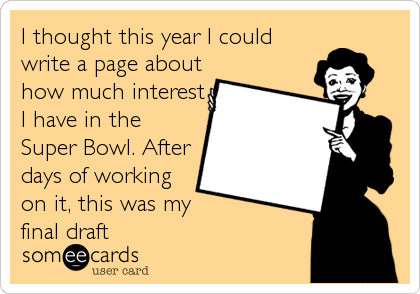 I thought this year I could write a page about how much interest I have in the Super Bowl. After days of working on it, this was my%3