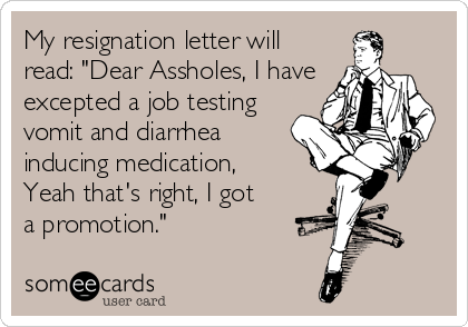 "My resignation letter will read: ""Dear Assholes, I have excepted a job testing vomit and diarrhea inducing medication,  Yeah that's right, I got  a promotion."""