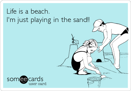 Life is a beach.  I'm just playing in the sand!!