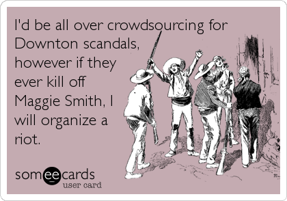 I'd be all over crowdsourcing for Downton scandals, however if they ever kill off Maggie Smith, I will organize a riot.
