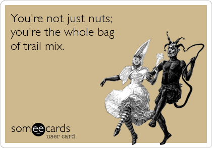 You're not just nuts; you're the whole bag of trail mix.