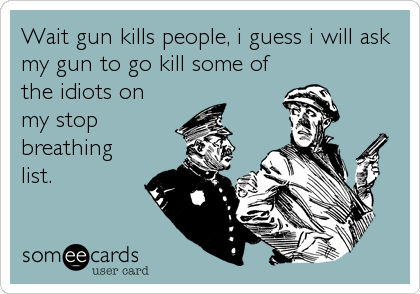 Wait gun kills people, i guess i will ask my gun to go kill some of the idiots on my stop breathing list.