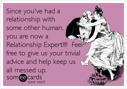 Since you've had a relationship with some other human, you are now a Relationship Expert!!!!  Feel free to give us your trivial advice and help keep us all messed up.