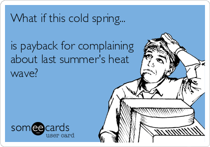 What if this cold spring...  is payback for complaining about last summer's heat wave?