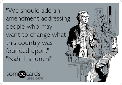 """We should add an amendment addressing people who may want to change what this country was founded upon."" ""Nah. It's lunch!"""