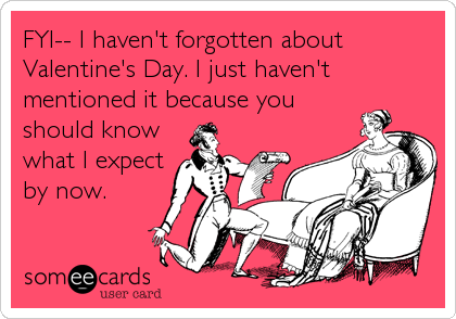 FYI-- I haven't forgotten about Valentine's Day. I just haven't mentioned it because you should know what I expect by now.