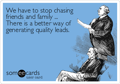 We have to stop chasing friends and family ... There is a better way of generating quality leads.