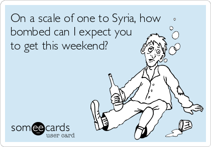 On a scale of one to Syria, how bombed can I expect you to get this weekend?