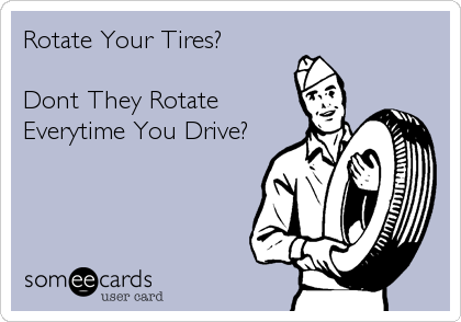 Rotate Your Tires?    Dont They Rotate Everytime You Drive?
