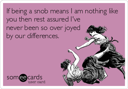 If being a snob means I am nothing like you then rest assured I've never been so over joyed by our differences.