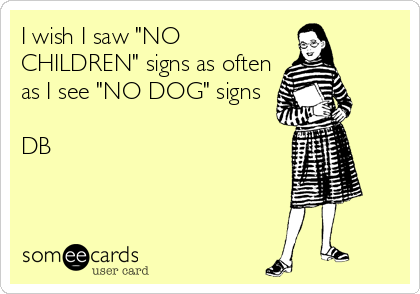 """I wish I saw """"NO CHILDREN"""" signs as often as I see """"NO DOG"""" signs  DB"""