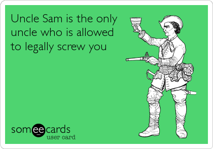 Uncle Sam is the only uncle who is allowed  to legally screw you