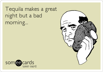 Tequila makes a great night but a bad morning...