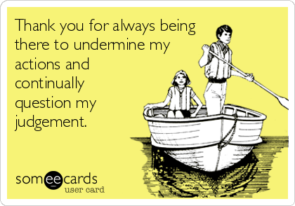 Thank you for always being there to undermine my actions and continually question my judgement.