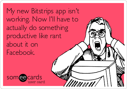 My new Bitstrips app isn't working. Now I'll have to actually do something productive like rant about it on Facebook.